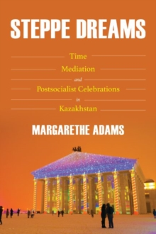 Image for Steppe Dreams : Time, Mediation, and Postsocialist Celebrations in Kazakhstan