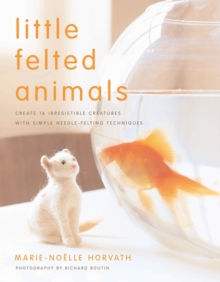 Image for Little felted animals  : create 16 irresistible creatures with simple needle-felting techniques