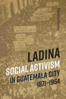 Image for Ladina Social Activism in Guatemala City, 1871-1954