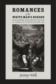 Image for Romances of the white man's burden  : race, empire, and the plantation in American literature, 1880-1936