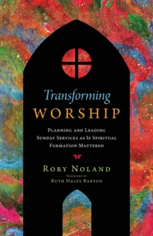 Image for Transforming Worship : Planning and Leading Sunday Services as If Spiritual Formation Mattered