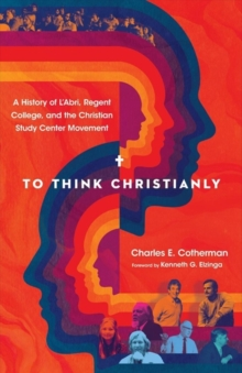 Image for To Think Christianly : A History of L'Abri, Regent College, and the Christian Study Center Movement