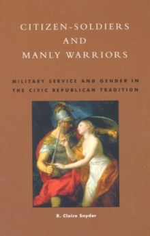 Image for Citizen-soldiers and manly warriors  : military service and gender in the civic republican tradition