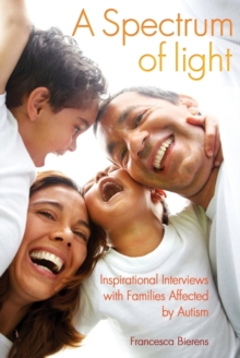 A spectrum of light: inspirational interviews with families affected by autism - Bierens, Francesca