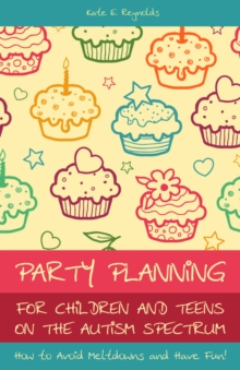 Image for Party planning for children and teens on the autism spectrum: how to avoid meltdowns and have fun!
