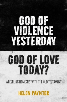 Image for God of Violence Yesterday, God of Love Today? : Wrestling honestly with the Old Testament