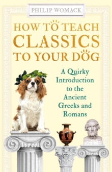 Image for How to teach classics to your dog  : a quirky introduction to the ancient Greeks and Romans