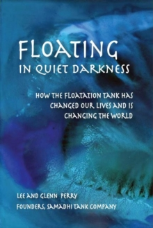 Image for Floating in Quiet Darkness : How the Floatation Tank Has Changed Our Lives and Is Changing the World