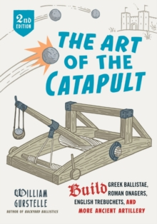Image for The art of the catapult  : build Greek ballistae, Roman onagers, English trebuchets, and more ancient artillery