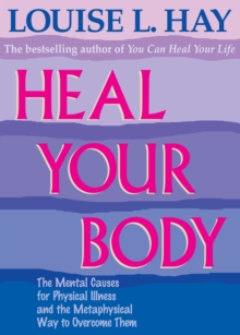 Image for Heal your body  : the mental causes for physical illness and the metaphysical way to overcome them