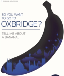 Image for So you want to go to Oxbridge?  : tell me about a banana