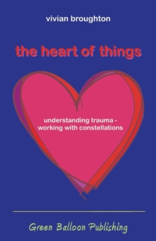 Image for The heart of things  : understanding trauma - working with constellations