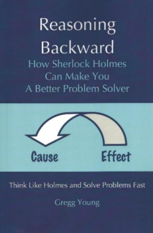 Image for Reasoning Backward : How Sherlock Holmes Can Make You a Better Problem Solver