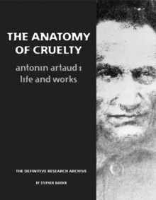 Image for The anatomy of cruelty  : Antonin Artaud - life and works