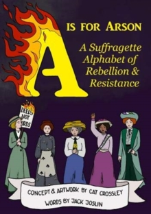 Image for A is for arson  : a suffragette alphabet of rebellion & resistance