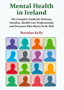 Image for Mental Health in Ireland : The Complete Guide for Patients, Families,  Health Care Professionals and Everyone  Who Wants To Be Well
