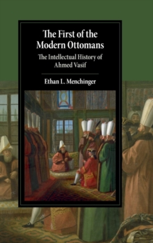 Image for The first of the modern Ottomans  : the intellectual history of Ahmed Vasif