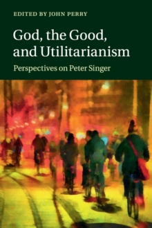Image for God, the good, and utilitarianism  : perspectives on Peter Singer
