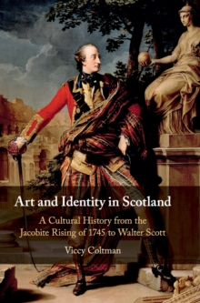Image for Art and identity in Scotland  : a cultural history from the Jacobite Rising of 1745 to Walter Scott