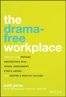 Image for The Drama-Free Workplace : How You Can Prevent Unconscious Bias, Sexual Harassment, Ethics Lapses, and Inspire a Healthy Culture