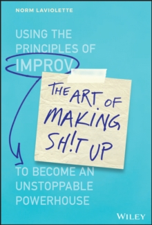 Image for The Art of Making Sh!t Up : Using the Principles of Improv to Become an Unstoppable Powerhouse