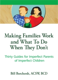 Image for Making families work and what to do when they don't: thirty guides for imperfect parents of imperfect children