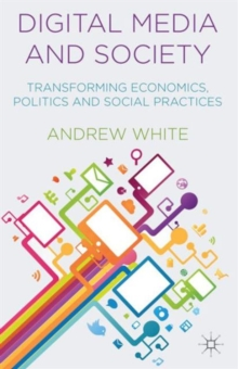 Image for Digital media and society  : transforming economics, politics and social practices