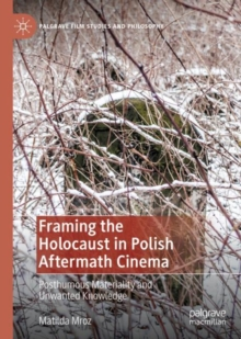 Image for Framing the Holocaust in Polish Aftermath Cinema : Posthumous Materiality and Unwanted Knowledge