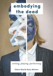 Image for Embodying the dead  : writing, playing, performing