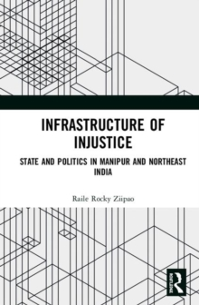 Image for Infrastructure of Injustice : State and Politics in Manipur and Northeast India