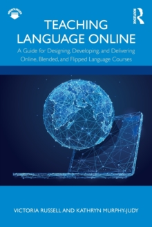 Image for Teaching language online  : a guide for designing, developing, and delivering online, blended, and flipped language courses