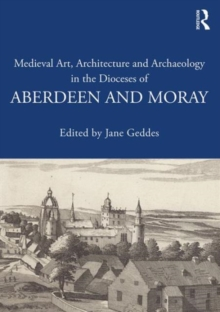 Image for Medieval art, architecture and archaeology in the dioceses of Aberdeen and Moray