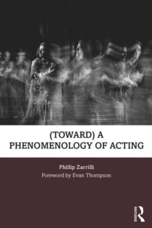 Image for (Toward) A phenomenology of acting  : acting as 'embodied enquiry'