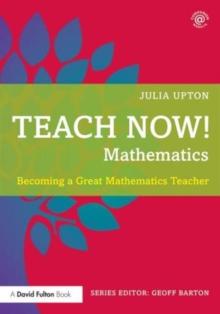 Teach now! Mathematics  : becoming a great mathematics teacher - Upton, Julia (Debenham High School, UK)
