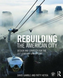 Image for Rebuilding the American city  : design and strategy for the 21st century urban core