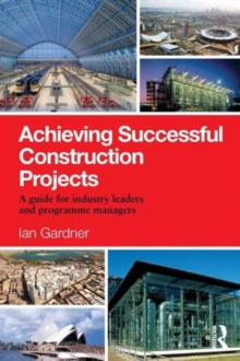 Image for Achieving successful construction projects  : a guide for industry leaders and programme managers