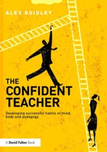 The confident teacher  : developing successful habits of mind, body and pedagogy - Quigley, Alex (Huntington School, UK)
