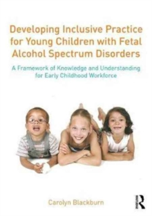 Image for Developing inclusive practice for young children with fetal alcohol spectrum disorders  : a framework of knowledge and understanding for the early childhood workforce