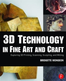 Image for 3D technology in fine art and craft  : exploring 3D printing, scanning, sculpting, and milling