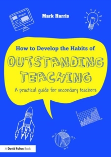 How to develop the habits of outstanding teaching  : a practical guide for secondary teachers - Harris, Mark