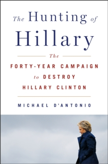 Image for The Hunting of Hillary : The Forty-Year Campaign to Destroy Hillary Clinton