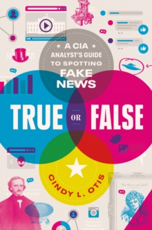 Image for True or False : A CIA Analyst's Guide to Spotting Fake News