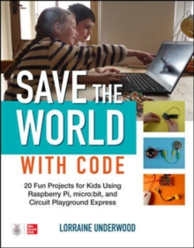Image for Save the World with Code: 20 Fun Projects for All Ages Using Raspberry Pi, micro:bit, and Circuit Playground Express
