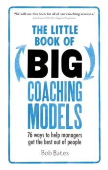 The little book of big coaching models  : 76 ways to help managers get the best out of people - Bates, Bob