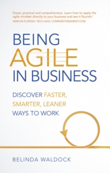 Image for Being agile in business  : discover smarter, leaner, faster ways to succeed at work