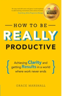 How to be really productive  : achieving clarity and getting results in a world where work never ends - Marshall, Grace