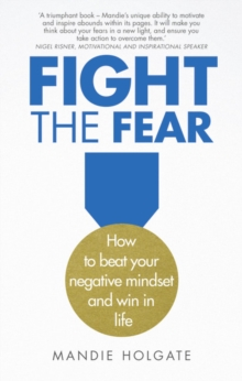 Fight the fear  : how to beat your negative mindset and win at work - Holgate, Mandie
