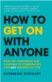 How to get on with anyone  : gain the confidence and charisma to communicate with any personality type - Stothart, Catherine