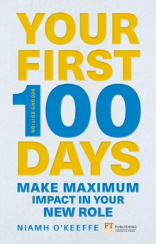 Your first 100 days  : how to make maximum impact in your new leadership role - O'Keeffe, Niamh