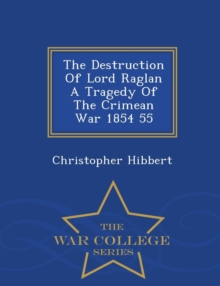 Image for The Destruction of Lord Raglan a Tragedy of the Crimean War 1854 55 - War College Series